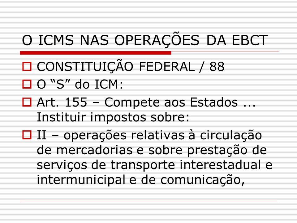 O ICMS NAS OPERAÇÕES DA EBCT CONSTITUIÇÃO FEDERAL / 88 O S do ICM: Art. 155 – Compete aos Estados... Instituir impostos sobre: II – operações relativa