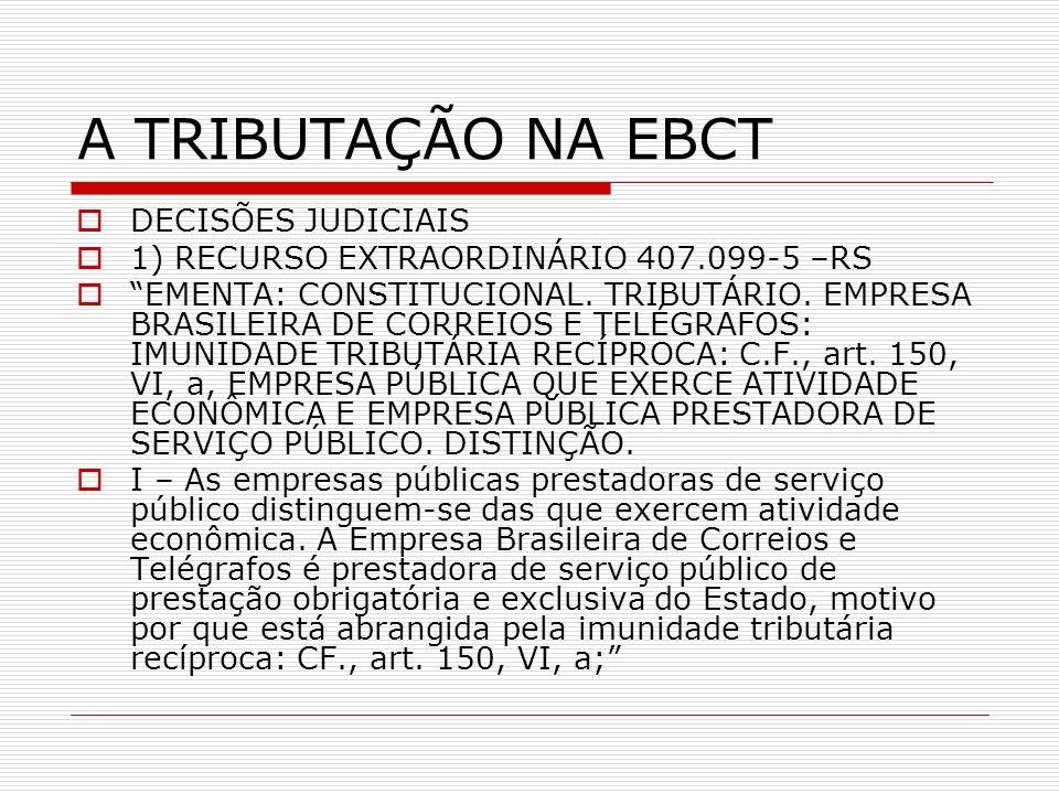 A TRIBUTAÇÃO NA EBCT DECISÕES JUDICIAIS 1) RECURSO EXTRAORDINÁRIO 407.099-5 –RS EMENTA: CONSTITUCIONAL. TRIBUTÁRIO. EMPRESA BRASILEIRA DE CORREIOS E T