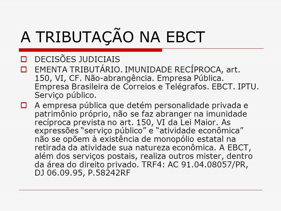 A TRIBUTAÇÃO NA EBCT DECISÕES JUDICIAIS EMENTA TRIBUTÁRIO. IMUNIDADE RECÍPROCA, art. 150, VI, CF. Não-abrangência. Empresa Pública. Empresa Brasileira