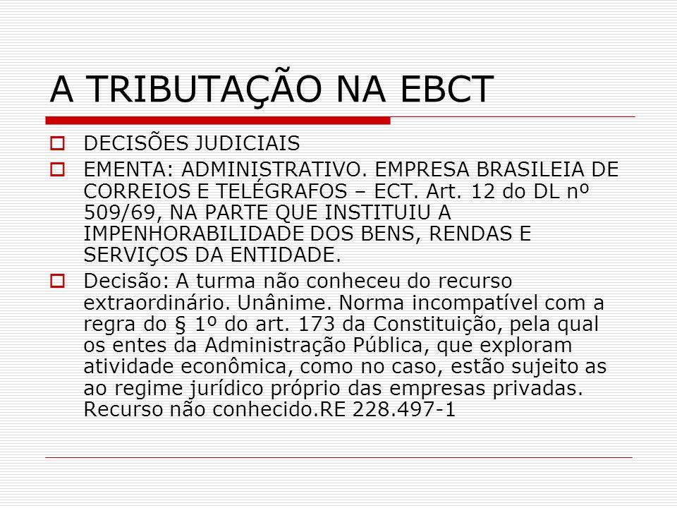A TRIBUTAÇÃO NA EBCT DECISÕES JUDICIAIS EMENTA: ADMINISTRATIVO. EMPRESA BRASILEIA DE CORREIOS E TELÉGRAFOS – ECT. Art. 12 do DL nº 509/69, NA PARTE QU