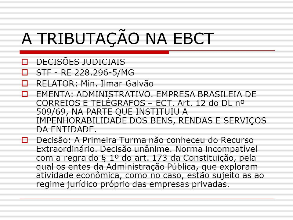 A TRIBUTAÇÃO NA EBCT DECISÕES JUDICIAIS STF - RE 228.296-5/MG RELATOR: Min. Ilmar Galvão EMENTA: ADMINISTRATIVO. EMPRESA BRASILEIA DE CORREIOS E TELÉG