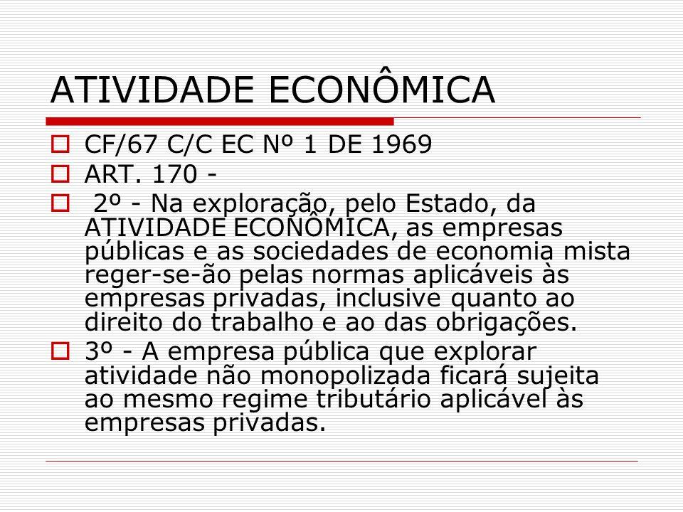 ATIVIDADE ECONÔMICA CF/67 C/C EC Nº 1 DE 1969 ART. 170 - 2º - Na exploração, pelo Estado, da ATIVIDADE ECONÔMICA, as empresas públicas e as sociedades