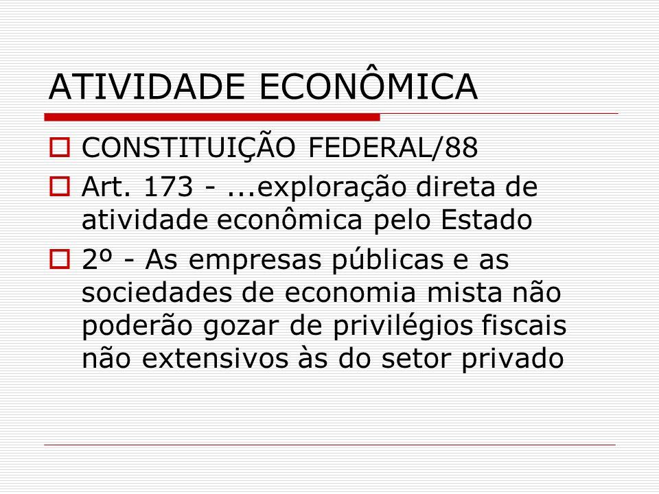 ATIVIDADE ECONÔMICA CONSTITUIÇÃO FEDERAL/88 Art. 173 -...exploração direta de atividade econômica pelo Estado 2º - As empresas públicas e as sociedade