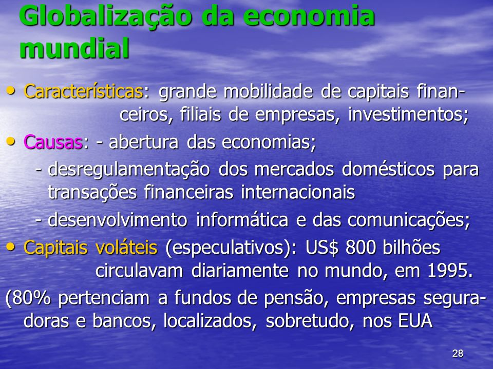 28 Globalização da economia mundial Características: grande mobilidade de capitais finan- ceiros, filiais de empresas, investimentos; Características: