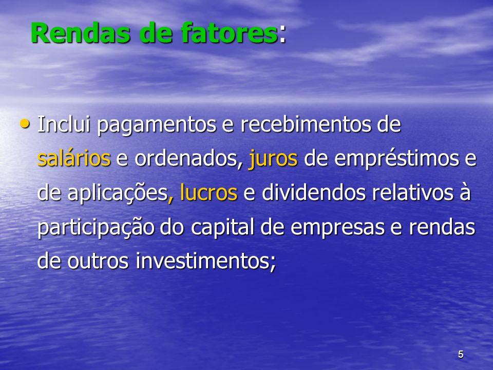 5 Rendas de fatores : Inclui pagamentos e recebimentos de salários e ordenados, juros de empréstimos e de aplicações, lucros e dividendos relativos à