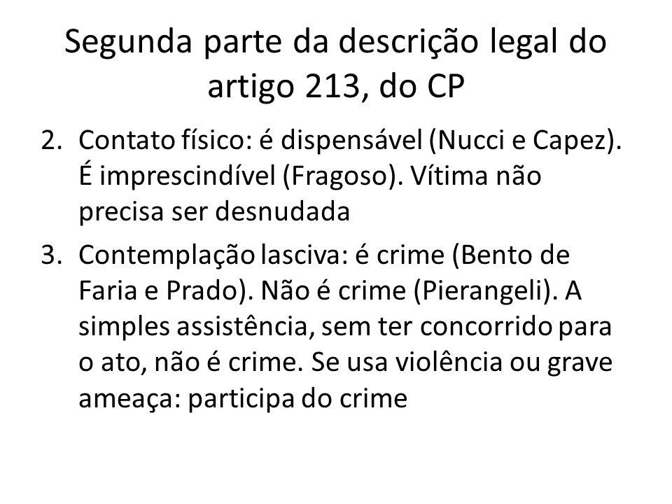 Segunda parte da descrição legal do artigo 213, do CP 2.Contato físico: é dispensável (Nucci e Capez). É imprescindível (Fragoso). Vítima não precisa