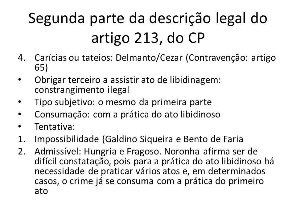 Segunda parte da descrição legal do artigo 213, do CP 4.Carícias ou tateios: Delmanto/Cezar (Contravenção: artigo 65) Obrigar terceiro a assistir ato