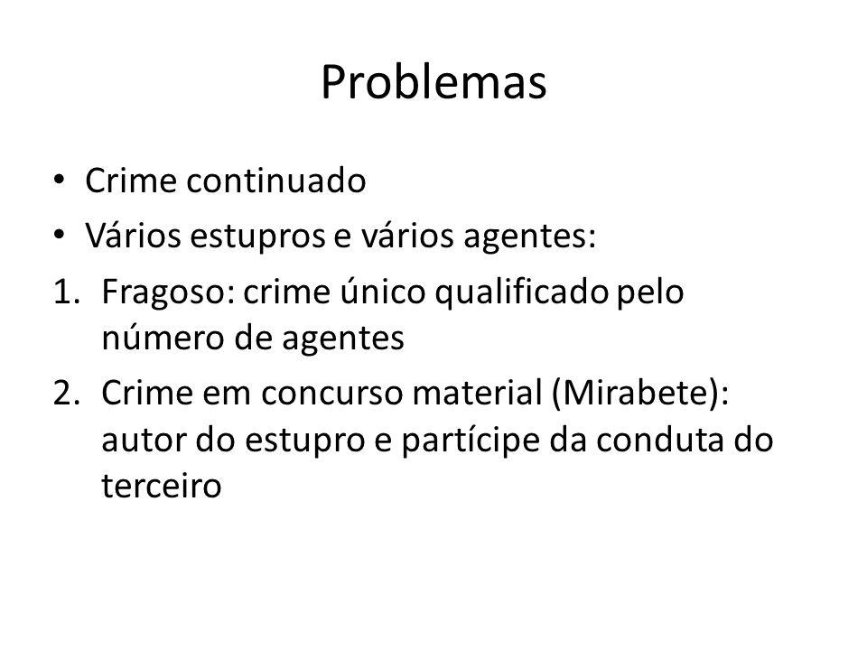 Problemas Crime continuado Vários estupros e vários agentes: 1.Fragoso: crime único qualificado pelo número de agentes 2.Crime em concurso material (M