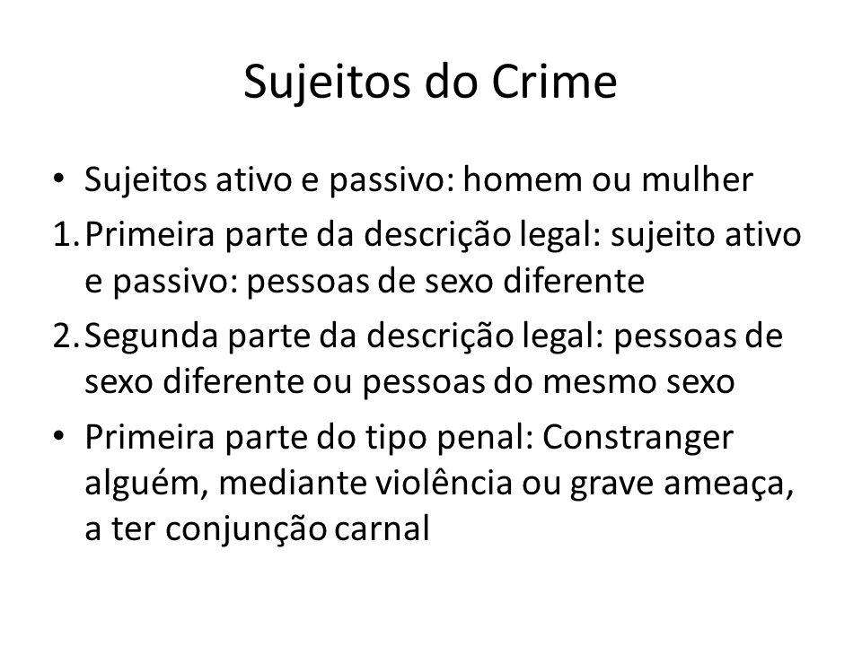 Sujeitos do Crime Sujeitos ativo e passivo: homem ou mulher 1.Primeira parte da descrição legal: sujeito ativo e passivo: pessoas de sexo diferente 2.