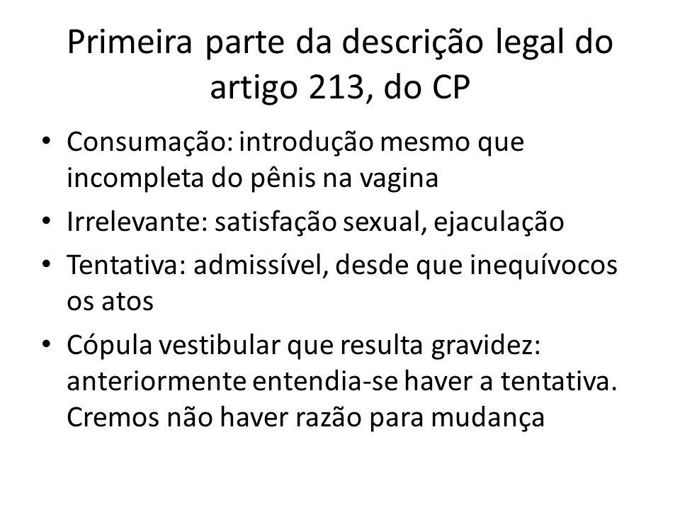 Primeira parte da descrição legal do artigo 213, do CP Consumação: introdução mesmo que incompleta do pênis na vagina Irrelevante: satisfação sexual,