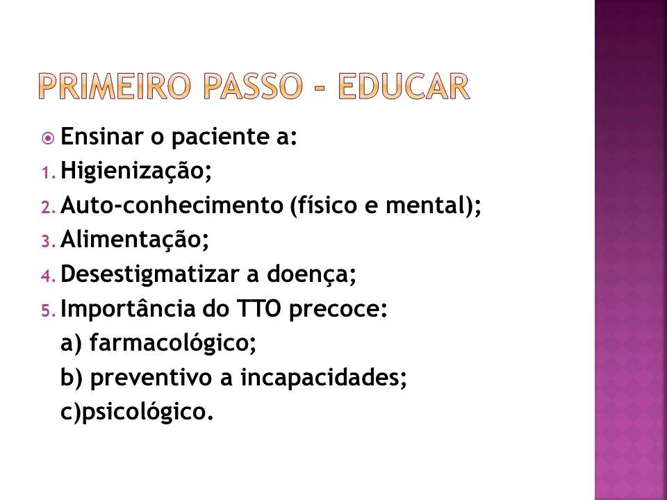 Ensinar o paciente a: 1. Higienização; 2. Auto-conhecimento (físico e mental); 3. Alimentação; 4. Desestigmatizar a doença; 5. Importância do TTO prec