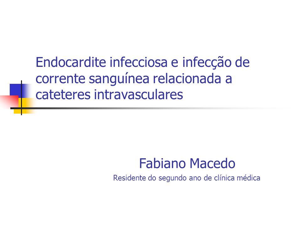 Endocardite infecciosa e infecção de corrente sanguínea relacionada a cateteres intravasculares Fabiano Macedo Residente do segundo ano de clínica méd