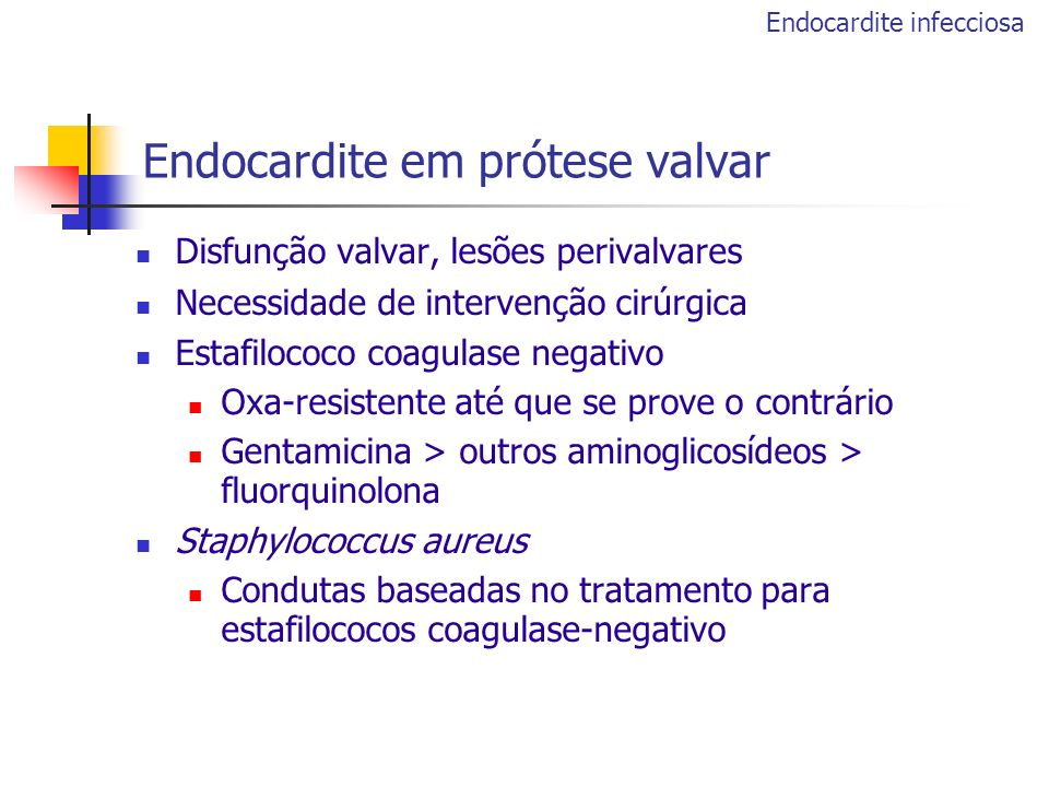 Disfunção valvar, lesões perivalvares Necessidade de intervenção cirúrgica Estafilococo coagulase negativo Oxa-resistente até que se prove o contrário