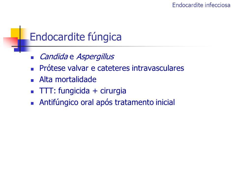 Endocardite fúngica Candida e Aspergillus Prótese valvar e cateteres intravasculares Alta mortalidade TTT: fungicida + cirurgia Antifúngico oral após