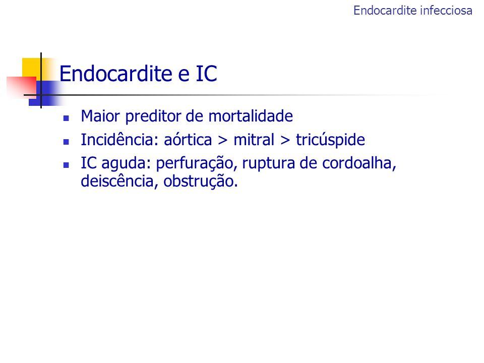 Endocardite e IC Maior preditor de mortalidade Incidência: aórtica > mitral > tricúspide IC aguda: perfuração, ruptura de cordoalha, deiscência, obstr