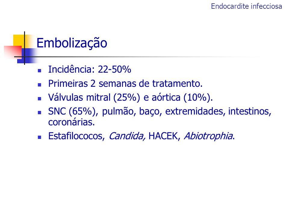 Embolização Incidência: 22-50% Primeiras 2 semanas de tratamento. Válvulas mitral (25%) e aórtica (10%). SNC (65%), pulmão, baço, extremidades, intest