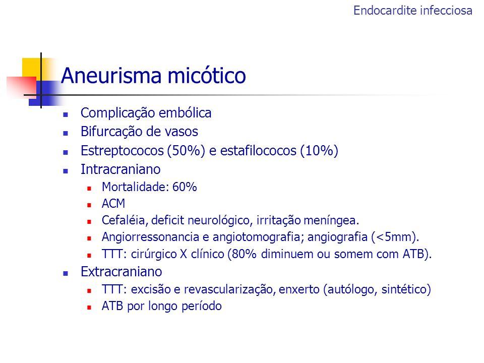 Aneurisma micótico Complicação embólica Bifurcação de vasos Estreptococos (50%) e estafilococos (10%) Intracraniano Mortalidade: 60% ACM Cefaléia, def
