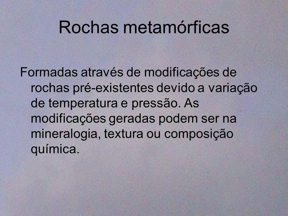 Rochas metamórficas Formadas através de modificações de rochas pré-existentes devido a variação de temperatura e pressão. As modificações geradas pode