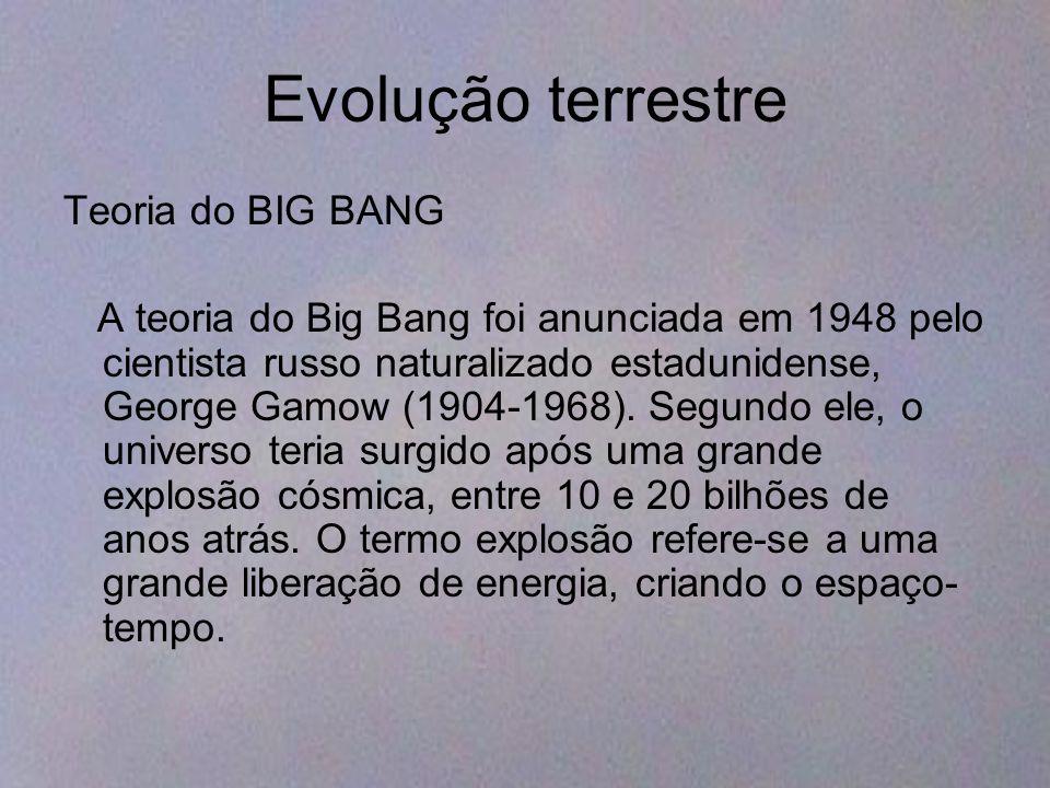 Evolução terrestre Teoria do BIG BANG A teoria do Big Bang foi anunciada em 1948 pelo cientista russo naturalizado estadunidense, George Gamow (1904-1