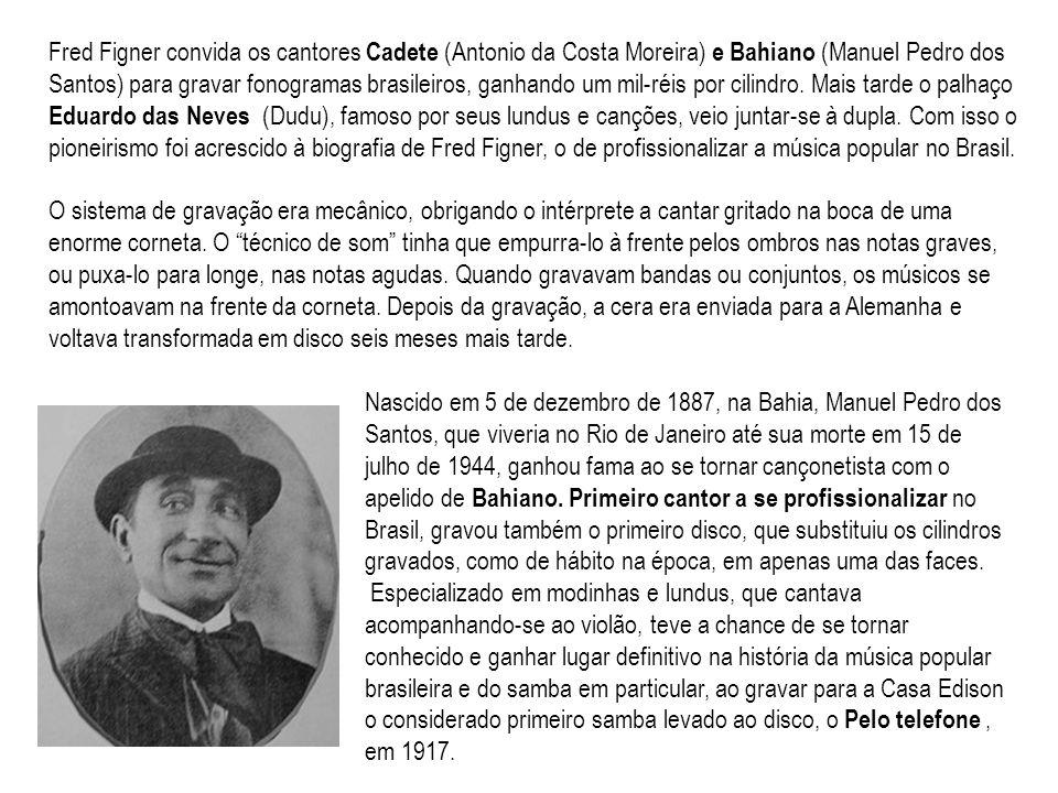 Fred Figner convida os cantores Cadete (Antonio da Costa Moreira) e Bahiano (Manuel Pedro dos Santos) para gravar fonogramas brasileiros, ganhando um