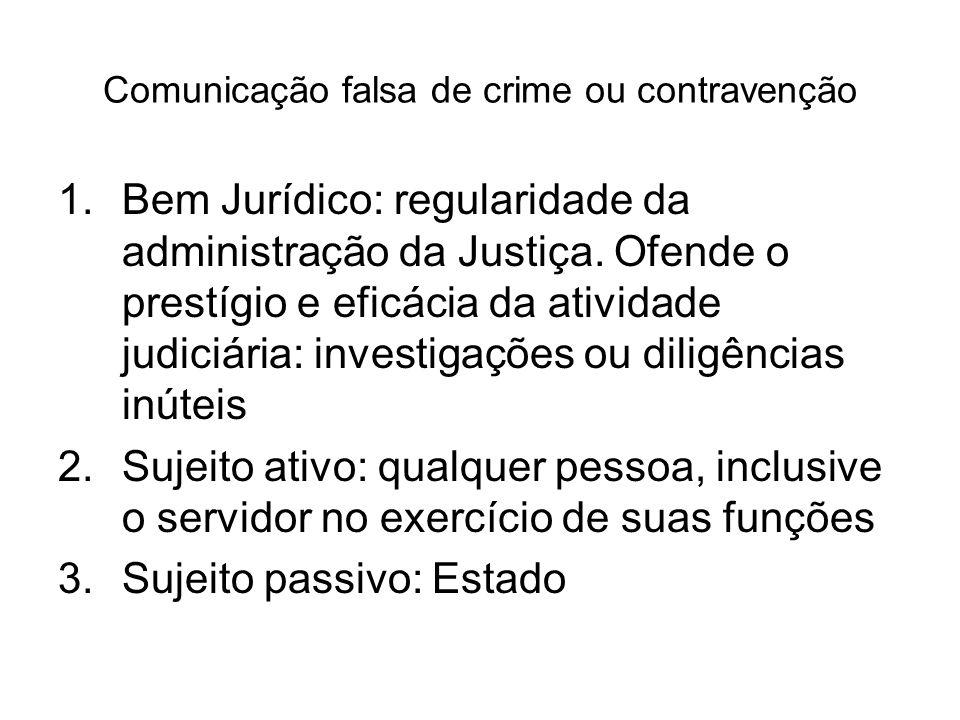 Comunicação falsa de crime ou contravenção 1.Bem Jurídico: regularidade da administração da Justiça. Ofende o prestígio e eficácia da atividade judici