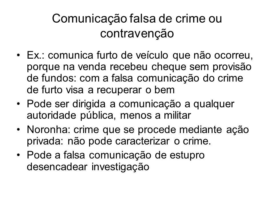 Comunicação falsa de crime ou contravenção Ex.: comunica furto de veículo que não ocorreu, porque na venda recebeu cheque sem provisão de fundos: com