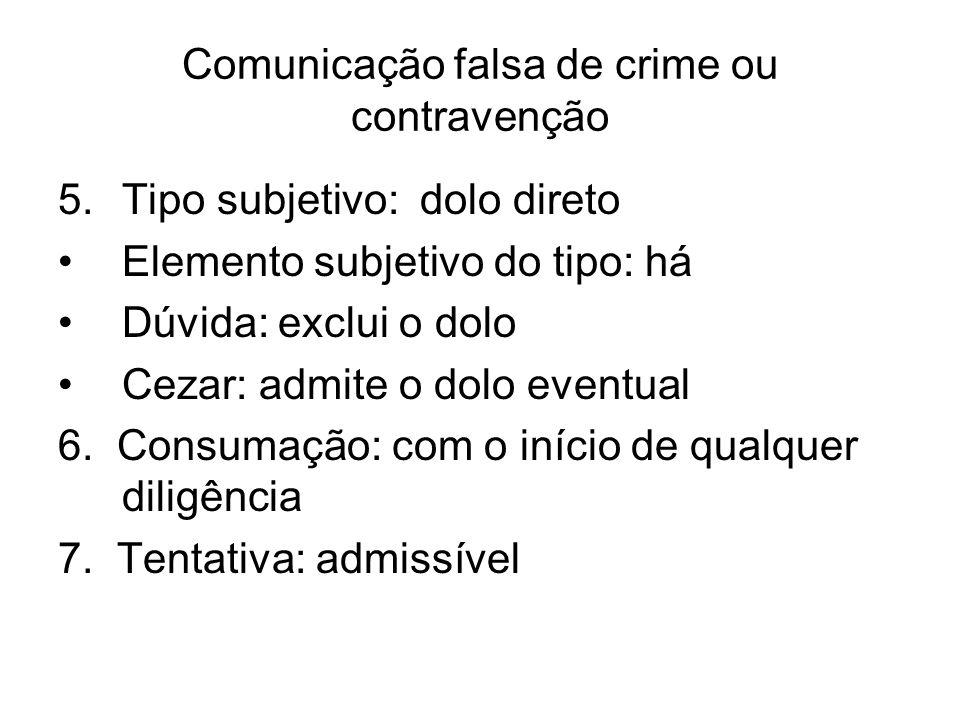 Comunicação falsa de crime ou contravenção 5.Tipo subjetivo: dolo direto Elemento subjetivo do tipo: há Dúvida: exclui o dolo Cezar: admite o dolo eve
