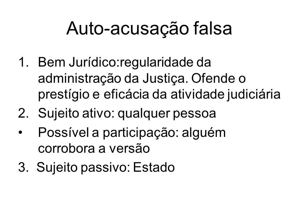 Auto-acusação falsa 1.Bem Jurídico:regularidade da administração da Justiça. Ofende o prestígio e eficácia da atividade judiciária 2.Sujeito ativo: qu