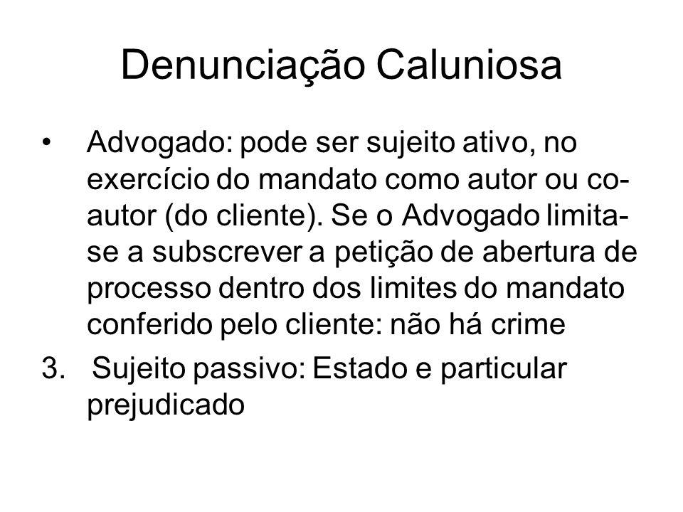 Denunciação Caluniosa Advogado: pode ser sujeito ativo, no exercício do mandato como autor ou co- autor (do cliente). Se o Advogado limita- se a subsc