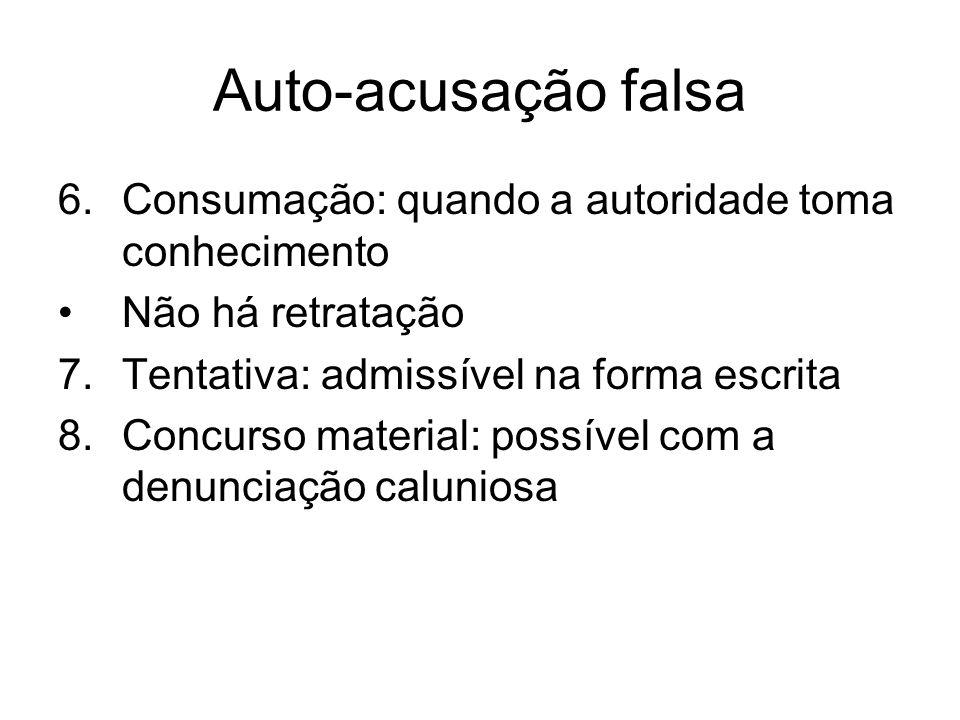 Auto-acusação falsa 6.Consumação: quando a autoridade toma conhecimento Não há retratação 7.Tentativa: admissível na forma escrita 8.Concurso material