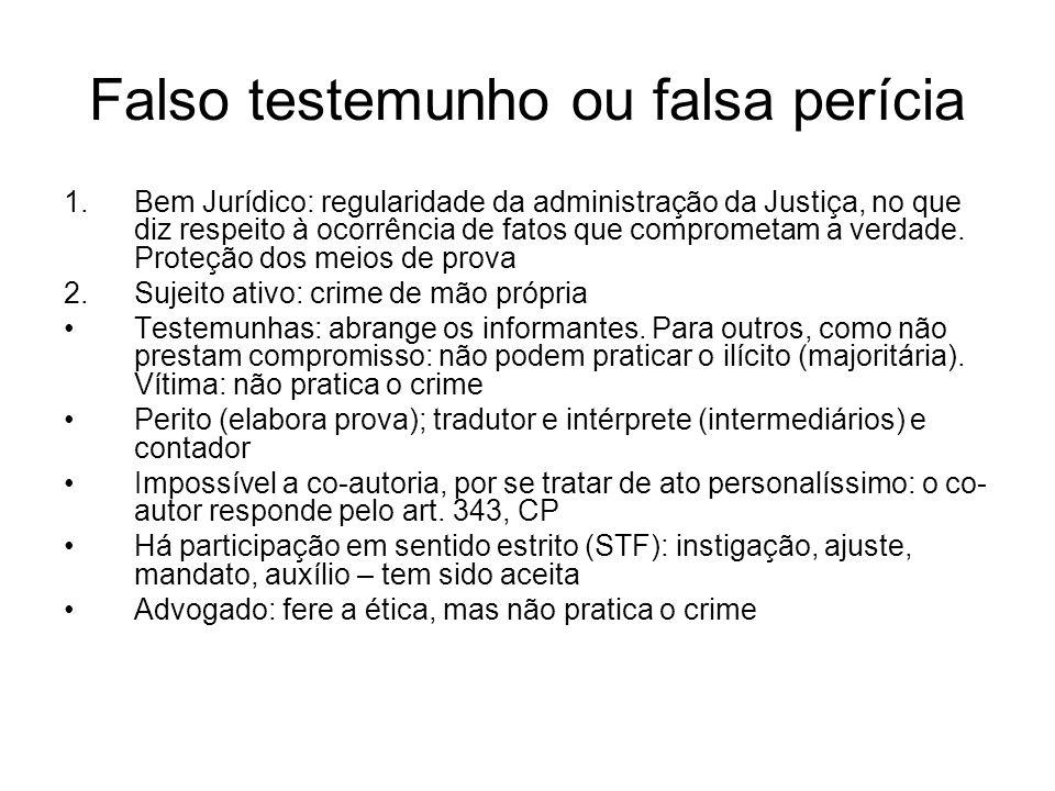 Falso testemunho ou falsa perícia 1.Bem Jurídico: regularidade da administração da Justiça, no que diz respeito à ocorrência de fatos que comprometam