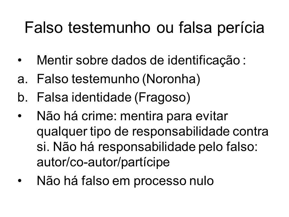 Falso testemunho ou falsa perícia Mentir sobre dados de identificação : a.Falso testemunho (Noronha) b.Falsa identidade (Fragoso) Não há crime: mentir