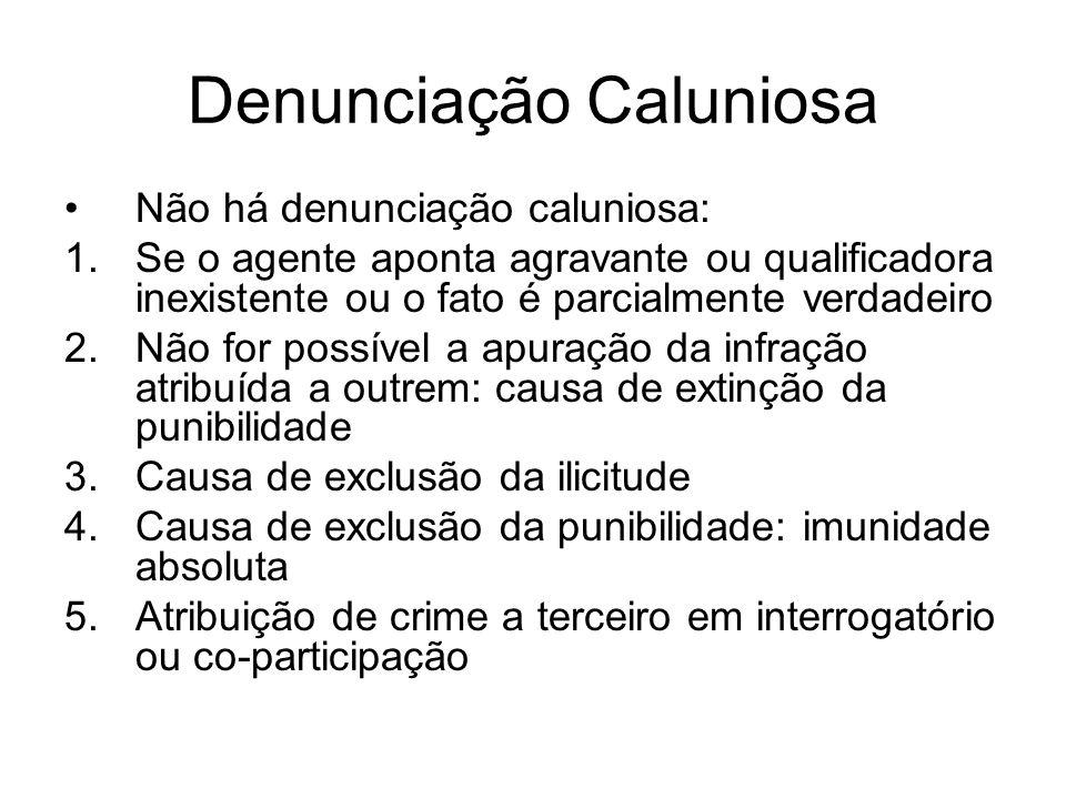 Denunciação Caluniosa Não há denunciação caluniosa: 1.Se o agente aponta agravante ou qualificadora inexistente ou o fato é parcialmente verdadeiro 2.