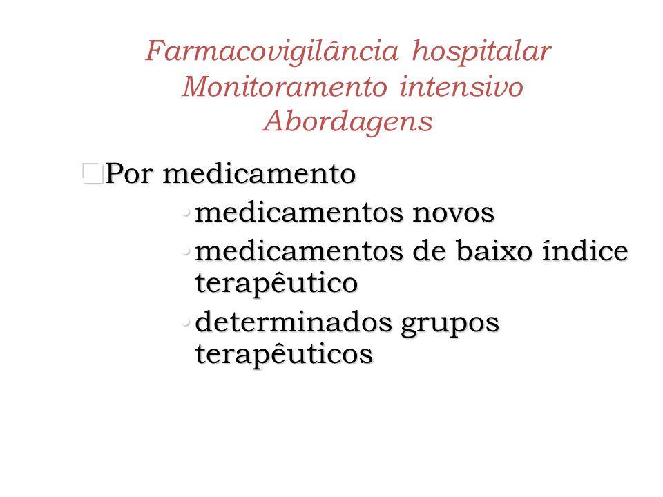 Farmacovigilância hospitalar Monitoramento intensivo Abordagens Por paciente Por paciente sub-populações mais suscetíveis a RAM, identificadas por idade, sexo, patologias, características genéticas, etc
