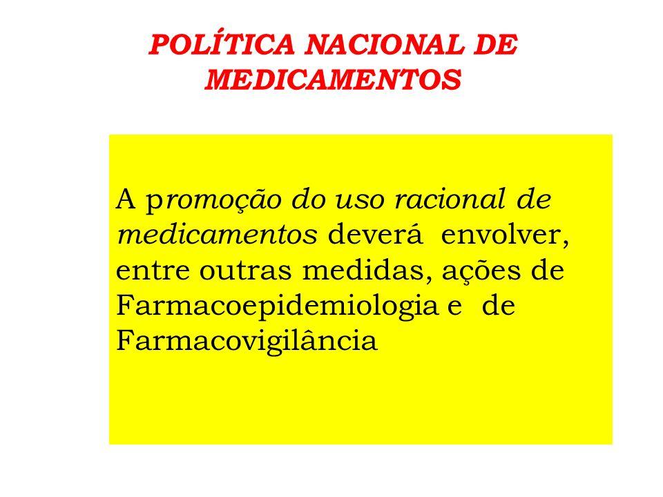 POLÍTICA NACIONAL DE MEDICAMENTOS As ações de Farmacovigilância, além de tratar dos efeitos adversos, serão utilizadas, também, para assegurar o uso racional de medicamentos.