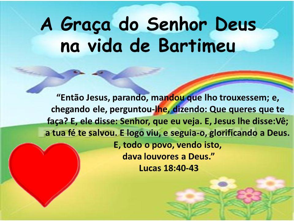 A Graça do Senhor Deus na vida de Bartimeu Então Jesus, parando, mandou que lho trouxessem; e, chegando ele, perguntou-lhe, dizendo: Que queres que te faça.