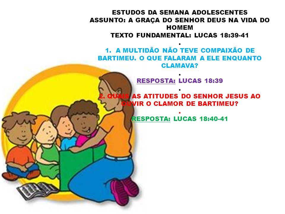 ESTUDOS DA SEMANA ADOLESCENTES ASSUNTO: A GRAÇA DO SENHOR DEUS NA VIDA DO HOMEM TEXTO FUNDAMENTAL: LUCAS 18:39-41.