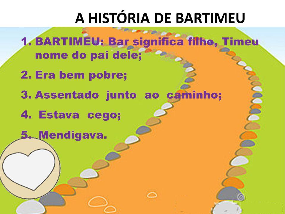 A HISTÓRIA DE BARTIMEU 1.BARTIMEU: Bar significa filho, Timeu nome do pai dele; 2.Era bem pobre; 3.Assentado junto ao caminho; 4.
