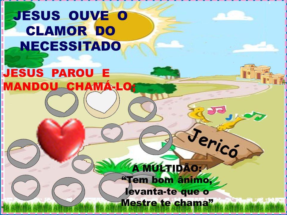Jericó JESUS OUVE O CLAMOR DO NECESSITADO JESUS PAROU E MANDOU CHAMÁ-LO; A MULTIDÃO: Tem bom ânimo, levanta-te que o Mestre te chama
