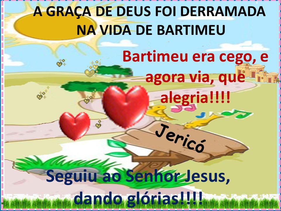 Jericó A GRAÇA DE DEUS FOI DERRAMADA NA VIDA DE BARTIMEU Bartimeu era cego, e agora via, que alegria!!!.