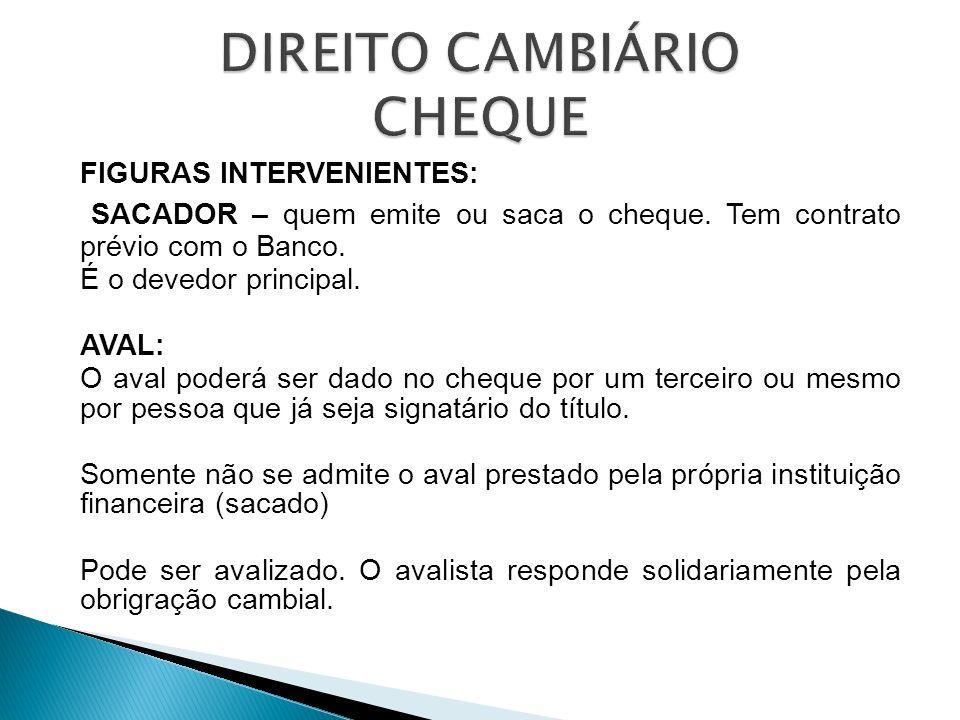 FIGURAS INTERVENIENTES: SACADOR – quem emite ou saca o cheque. Tem contrato prévio com o Banco. É o devedor principal. AVAL: O aval poderá ser dado no