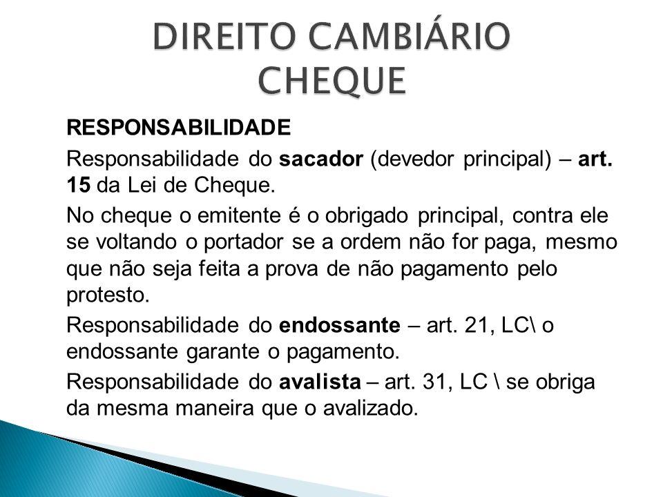 RESPONSABILIDADE Responsabilidade do sacador (devedor principal) – art. 15 da Lei de Cheque. No cheque o emitente é o obrigado principal, contra ele s