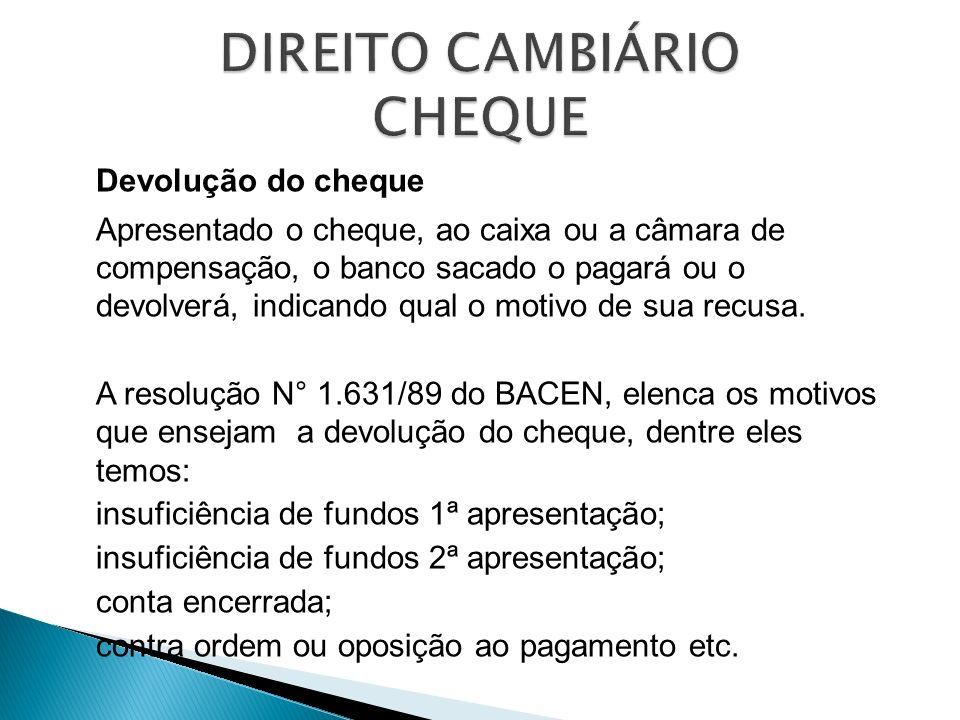 Devolução do cheque Apresentado o cheque, ao caixa ou a câmara de compensação, o banco sacado o pagará ou o devolverá, indicando qual o motivo de sua
