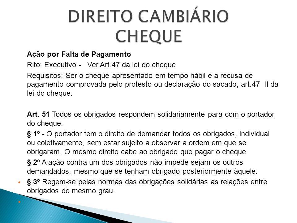 Ação por Falta de Pagamento Rito: Executivo - Ver Art.47 da lei do cheque Requisitos: Ser o cheque apresentado em tempo hábil e a recusa de pagamento