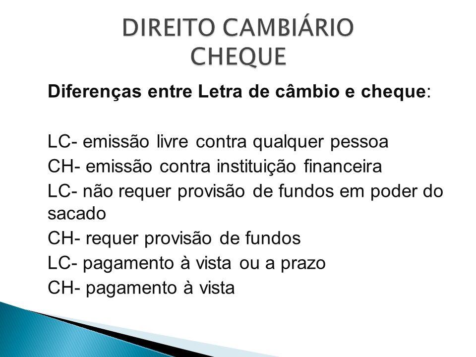 Diferenças entre Letra de câmbio e cheque: LC- emissão livre contra qualquer pessoa CH- emissão contra instituição financeira LC- não requer provisão