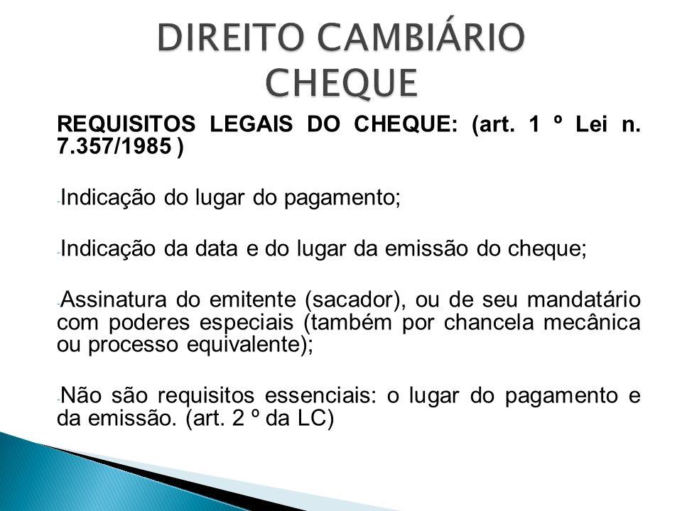 REQUISITOS LEGAIS DO CHEQUE: (art. 1 º Lei n. 7.357/1985 ) - Indicação do lugar do pagamento; - Indicação da data e do lugar da emissão do cheque; - A