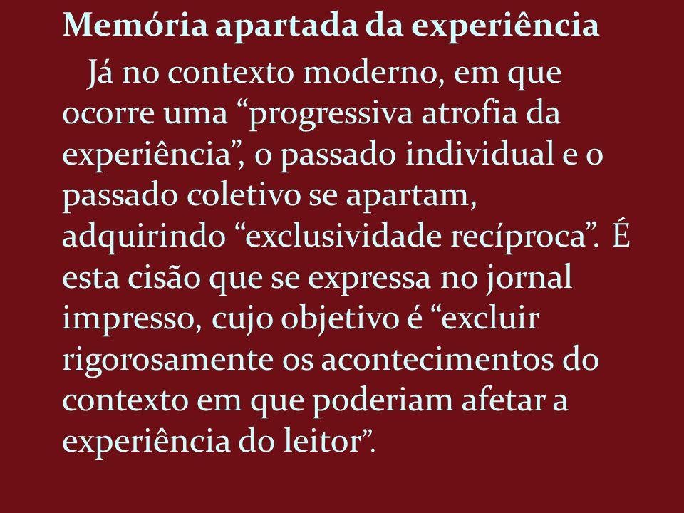 Memória apartada da experiência Já no contexto moderno, em que ocorre uma progressiva atrofia da experiência, o passado individual e o passado coletiv