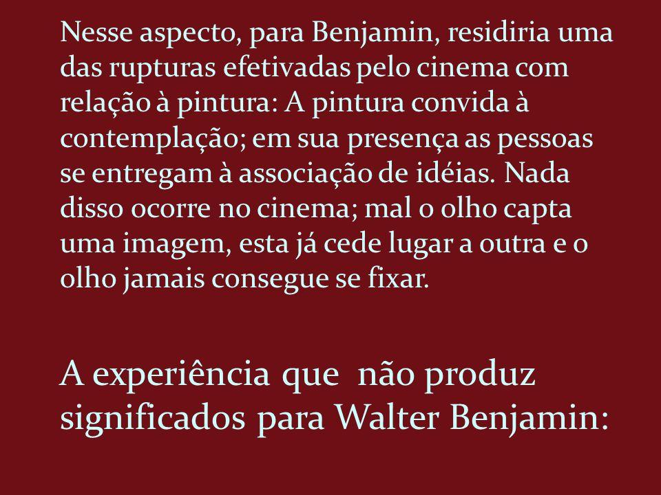 Nesse aspecto, para Benjamin, residiria uma das rupturas efetivadas pelo cinema com relação à pintura: A pintura convida à contemplação; em sua presen