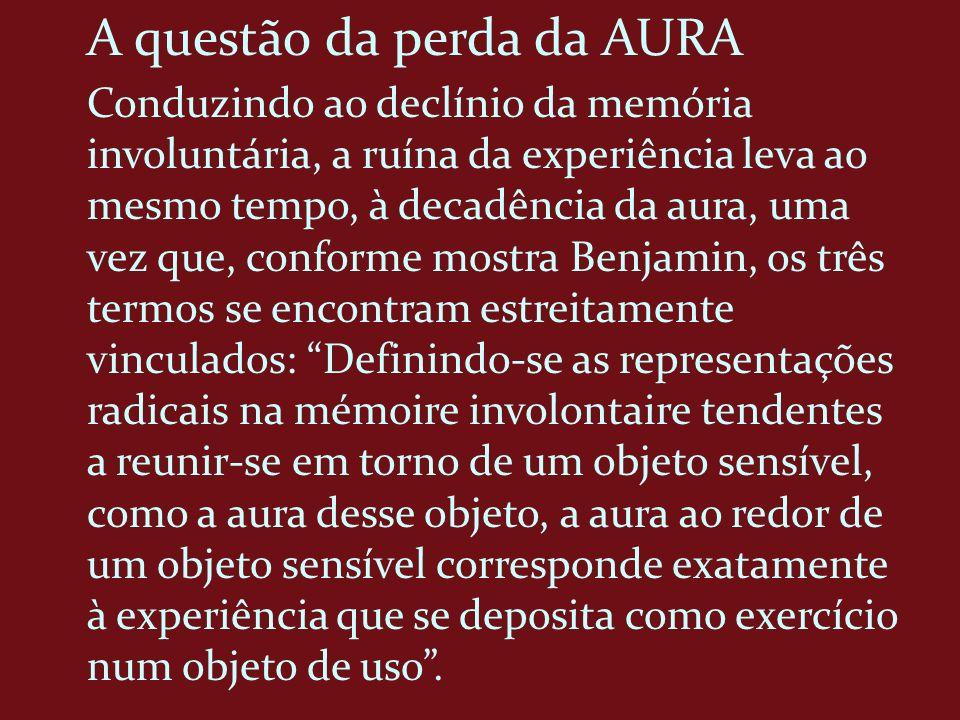 A questão da perda da AURA Conduzindo ao declínio da memória involuntária, a ruína da experiência leva ao mesmo tempo, à decadência da aura, uma vez q