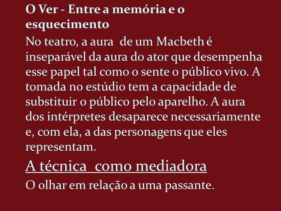 O Ver - Entre a memória e o esquecimento No teatro, a aura de um Macbeth é inseparável da aura do ator que desempenha esse papel tal como o sente o pú